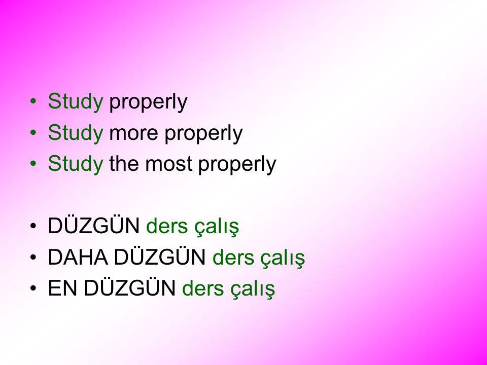 Study properly Study more properly Study the most properly DÜZGÜN ders çalış DAHA DÜZGÜN ders çalış EN DÜZGÜN ders çalış