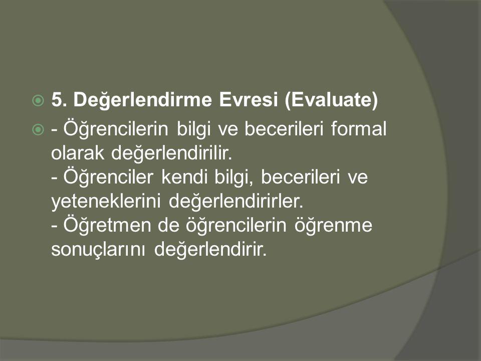  5. Değerlendirme Evresi (Evaluate)  - Öğrencilerin bilgi ve becerileri formal olarak değerlendirilir. - Öğrenciler kendi bilgi, becerileri ve yeten