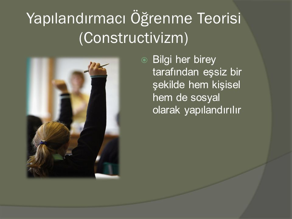 Yapılandırmacı Öğrenme Teorisi (Constructivizm)  Bilgi her birey tarafından eşsiz bir şekilde hem kişisel hem de sosyal olarak yapılandırılır