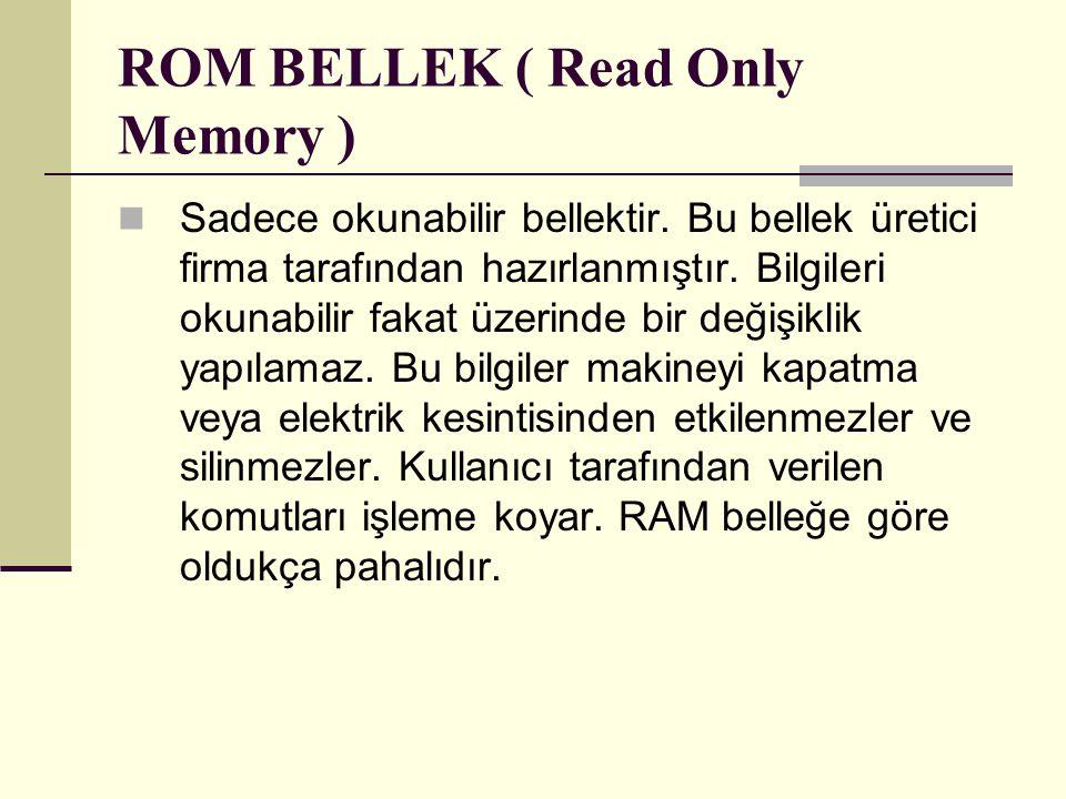 ROM BELLEK ( Read Only Memory ) Sadece okunabilir bellektir. Bu bellek üretici firma tarafından hazırlanmıştır. Bilgileri okunabilir fakat üzerinde bi