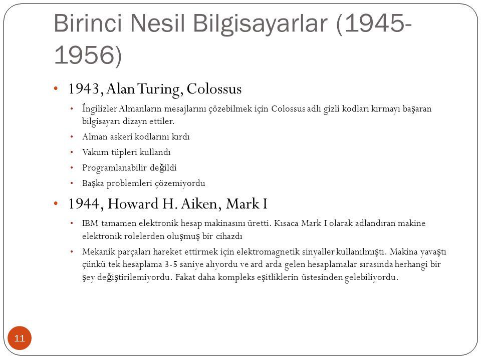 Birinci Nesil Bilgisayarlar (1945- 1956) 11 1943, Alan Turing, Colossus İ ngilizler Almanların mesajlarını çözebilmek için Colossus adlı gizli kodları