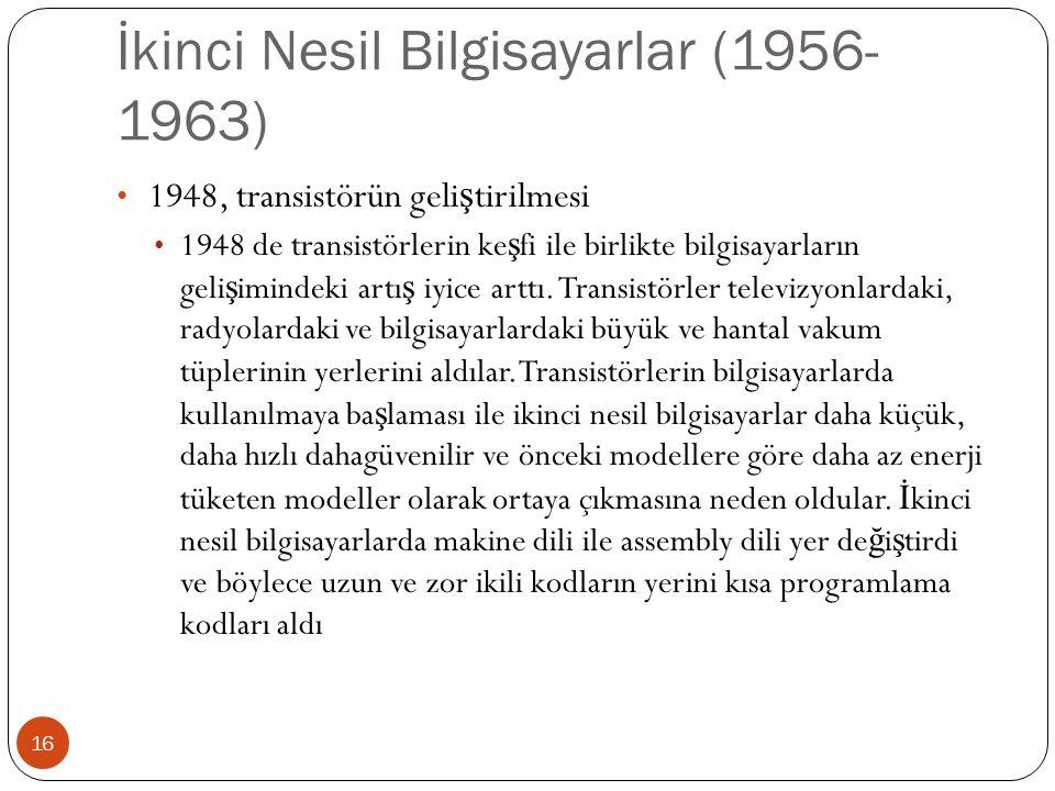 İkinci Nesil Bilgisayarlar (1956- 1963) 16 1948, transistörün geli ş tirilmesi 1948 de transistörlerin ke ş fi ile birlikte bilgisayarların geli ş imi