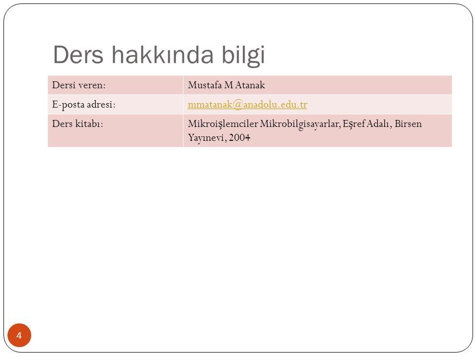 4 Dersi veren:Mustafa M Atanak E-posta adresi:mmatanak@anadolu.edu.tr Ders kitabı:Mikroi ş lemciler Mikrobilgisayarlar, E ş ref Adalı, Birsen Yayınevi