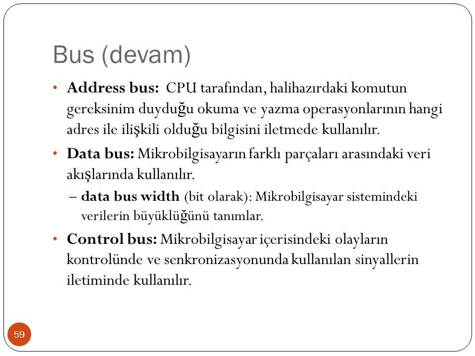 Bus (devam) 59 Address bus: CPU tarafından, halihazırdaki komutun gereksinim duydu ğ u okuma ve yazma operasyonlarının hangi adres ile ili ş kili oldu