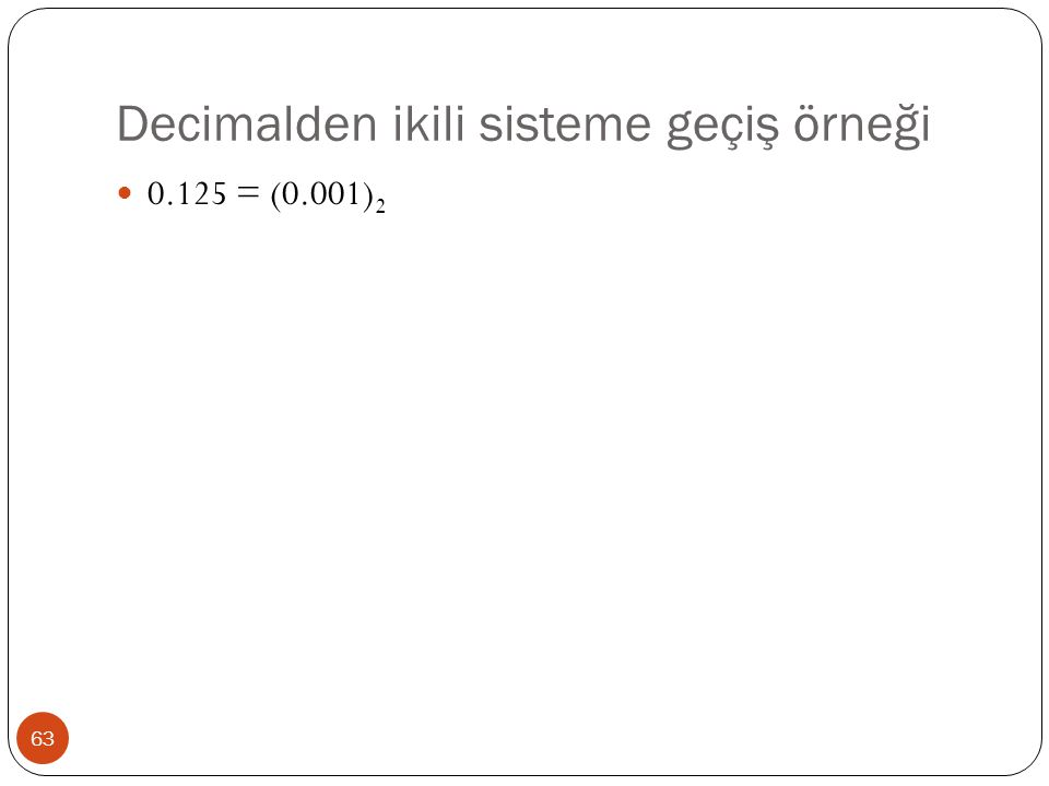 Decimalden ikili sisteme geçiş örneği 63 0.125 = (0.001) 2