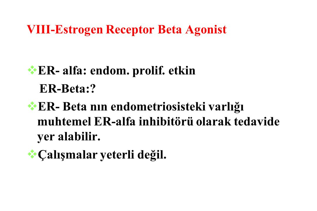 VIII-Estrogen Receptor Beta Agonist  ER- alfa: endom. prolif. etkin ER-Beta:?  ER- Beta nın endometriosisteki varlığı muhtemel ER-alfa inhibitörü ol