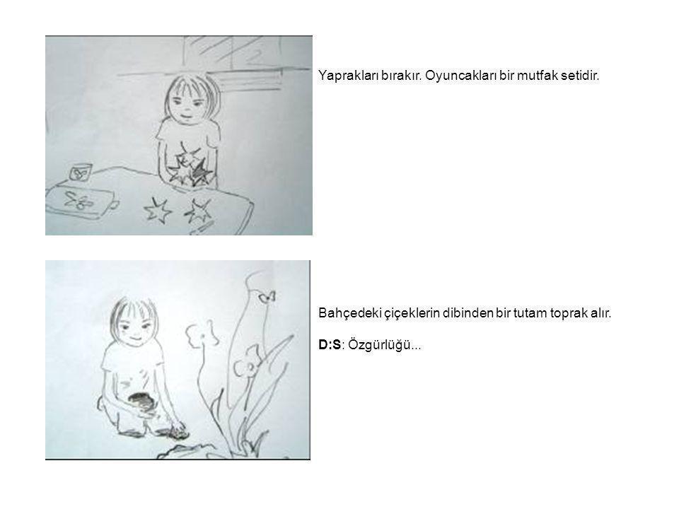 Yaprakları bırakır. Oyuncakları bir mutfak setidir. Bahçedeki çiçeklerin dibinden bir tutam toprak alır. D:S: Özgürlüğü...