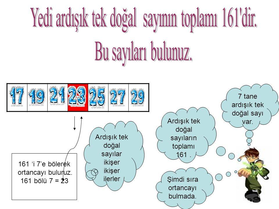 7 tane ardışık tek doğal sayı var. Ardışık tek doğal sayıların toplamı 161. Şimdi sıra ortancayı bulmada. 161 'i 7'e bölerek ortancayı buluruz. 161 bö