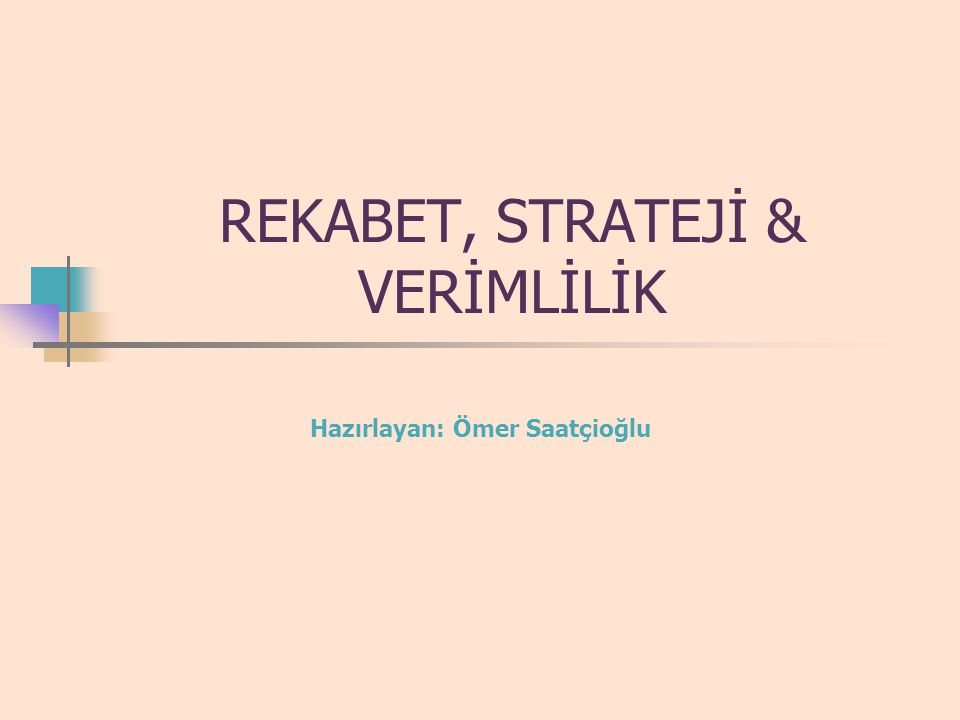 REKABET, STRATEJİ & VERİMLİLİK Hazırlayan: Ömer Saatçioğlu