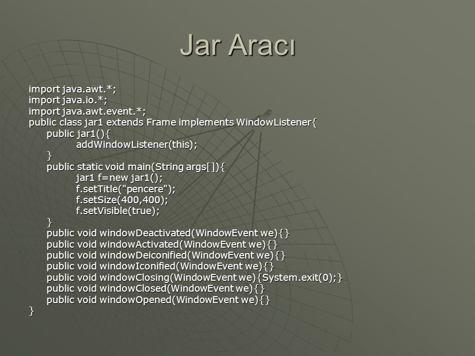 Jar Aracı import java.awt.*; import java.io.*; import java.awt.event.*; public class jar1 extends Frame implements WindowListener{ public jar1(){ addWindowListener(this);} public static void main(String args[]){ jar1 f=new jar1(); f.setTitle( pencere );f.setSize(400,400);f.setVisible(true);} public void windowDeactivated(WindowEvent we){} public void windowActivated(WindowEvent we){} public void windowDeiconified(WindowEvent we){} public void windowIconified(WindowEvent we){} public void windowClosing(WindowEvent we){System.exit(0);} public void windowClosed(WindowEvent we){} public void windowOpened(WindowEvent we){} }
