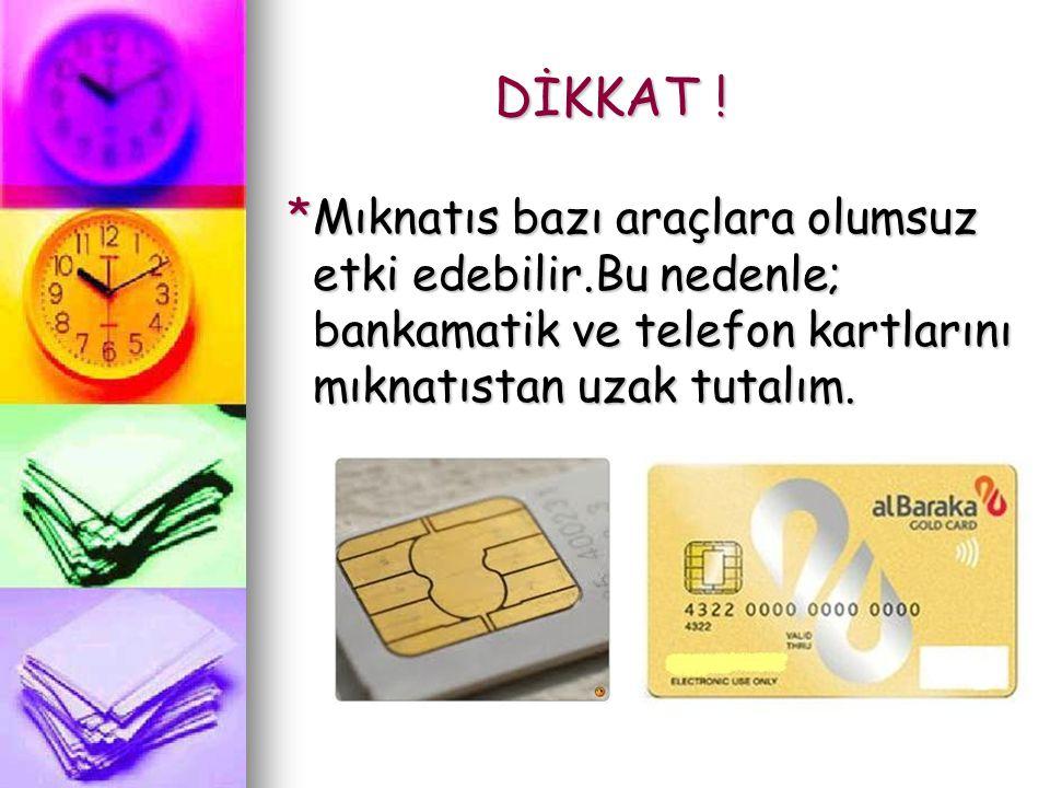 DİKKAT ! *Mıknatıs bazı araçlara olumsuz etki edebilir.Bu nedenle; bankamatik ve telefon kartlarını mıknatıstan uzak tutalım. *Mıknatıs bazı araçlara
