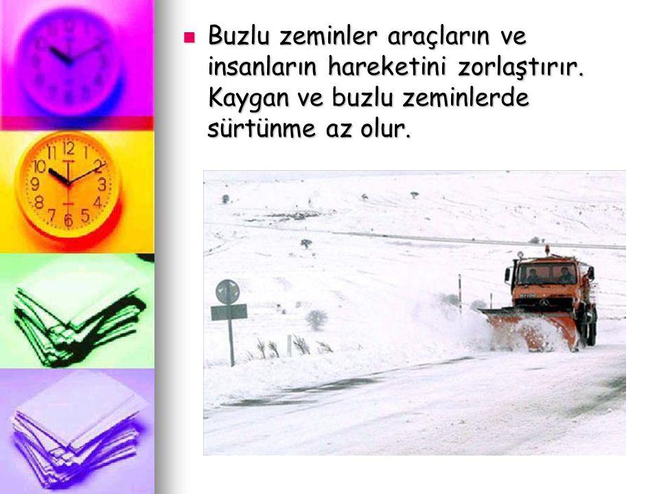 Buzlu zeminler araçların ve insanların hareketini zorlaştırır. Kaygan ve buzlu zeminlerde sürtünme az olur.