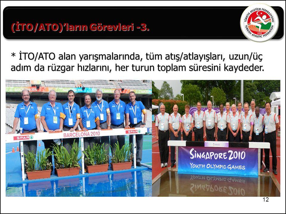 12 (İTO/ATO)'ların Görevleri -3. * İTO/ATO alan yarışmalarında, tüm atış/atlayışları, uzun/üç adım da rüzgar hızlarını, her turun toplam süresini kayd