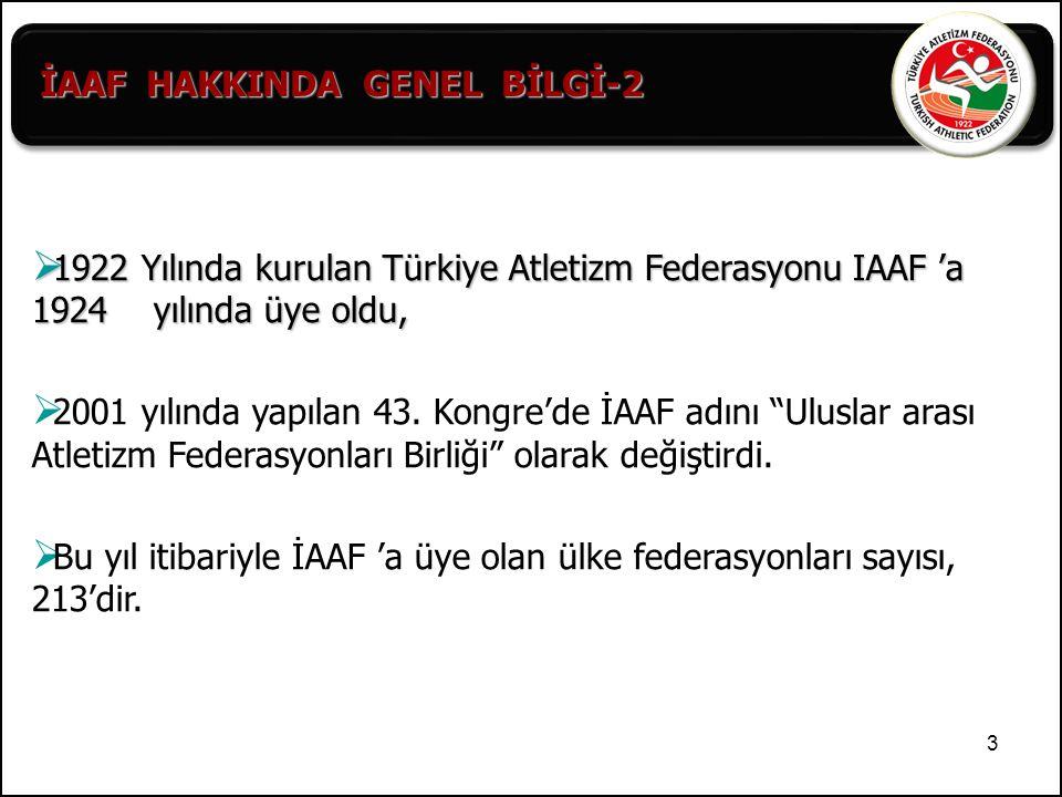 """3  1922 Yılında kurulan Türkiye Atletizm Federasyonu IAAF 'a 1924 yılında üye oldu,  2001 yılında yapılan 43. Kongre'de İAAF adını """"Uluslar arası At"""