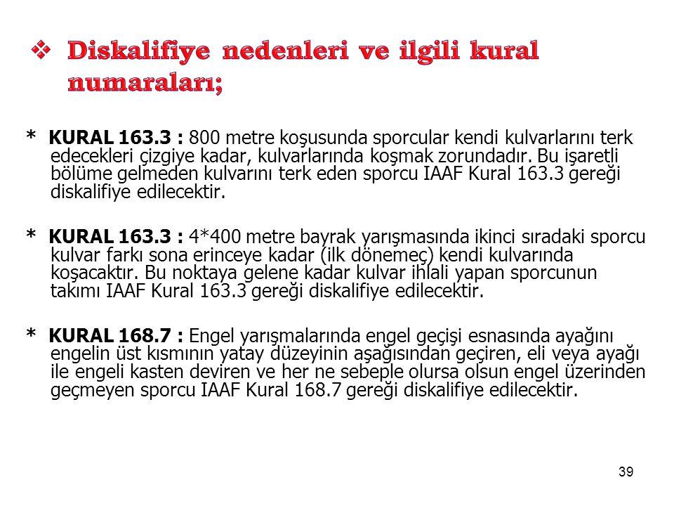 39 * KURAL 163.3 : 800 metre koşusunda sporcular kendi kulvarlarını terk edecekleri çizgiye kadar, kulvarlarında koşmak zorundadır. Bu işaretli bölüme