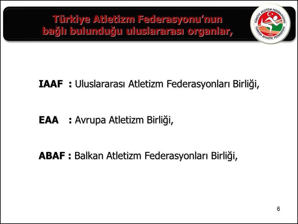 6 IAAF: Uluslararası Atletizm Federasyonları Birliği, EAA: Avrupa Atletizm Birliği, ABAF : Balkan Atletizm Federasyonları Birliği, Türkiye Atletizm Fe