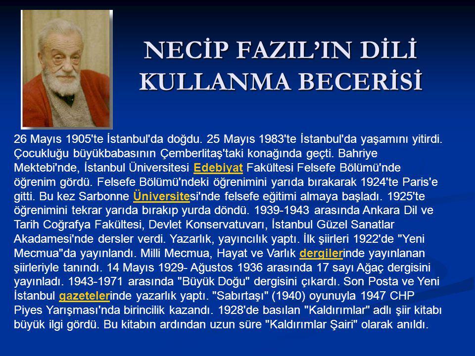 NECİP FAZIL'IN DİLİ KULLANMA BECERİSİ 26 Mayıs 1905'te İstanbul'da doğdu. 25 Mayıs 1983'te İstanbul'da yaşamını yitirdi. Çocukluğu büyükbabasının Çemb