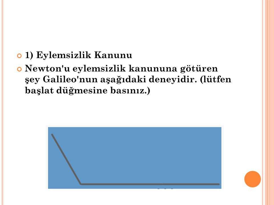 1) Eylemsizlik Kanunu Newton'u eylemsizlik kanununa götüren şey Galileo'nun aşağıdaki deneyidir. (lütfen başlat düğmesine basınız.)