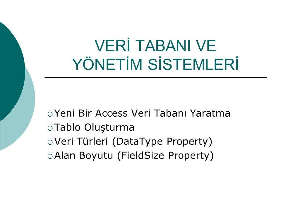 VERİ TABANI VE YÖNETİM SİSTEMLERİ  Yeni Bir Access Veri Tabanı Yaratma  Tablo Oluşturma  Veri Türleri (DataType Property)  Alan Boyutu (FieldSize Property)