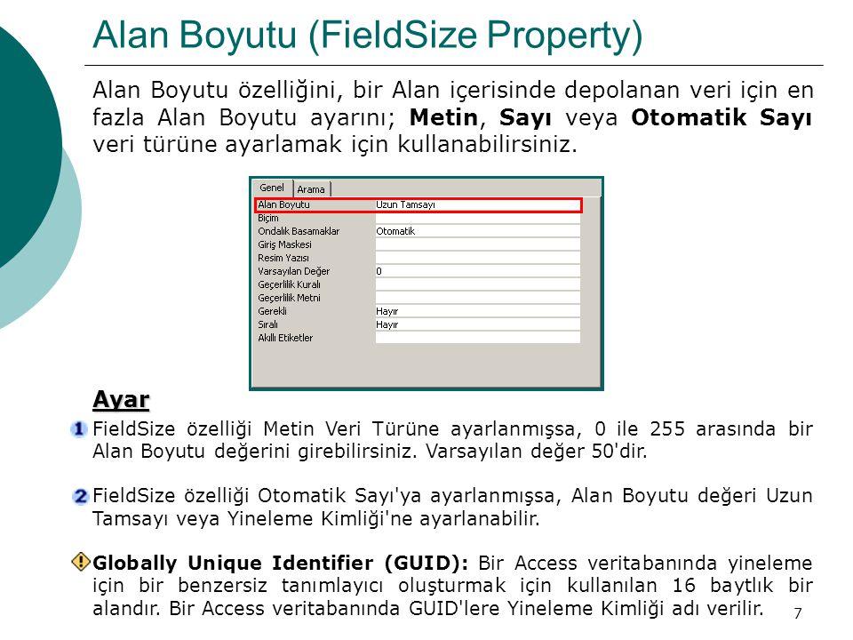 8 Alan Boyutu (FieldSize Property) FieldSize özelliği Sayı Veri Türüne ayarlanmış ise, Alan Boyutu özellik ayarları ve değerleri arasındaki ilişki aşağıdaki biçimdedir.AYARAÇIKLAMAONDALIKDUYARLIKDEPOLAMABOYUTUBayt0 ile 255 arasındaki Tam Sayıları depolar.Yok1 bayt Ondalık (Decimal) –10^28–1 ile 10^28–1 arasındaki Ondalık Sayıları depolar.