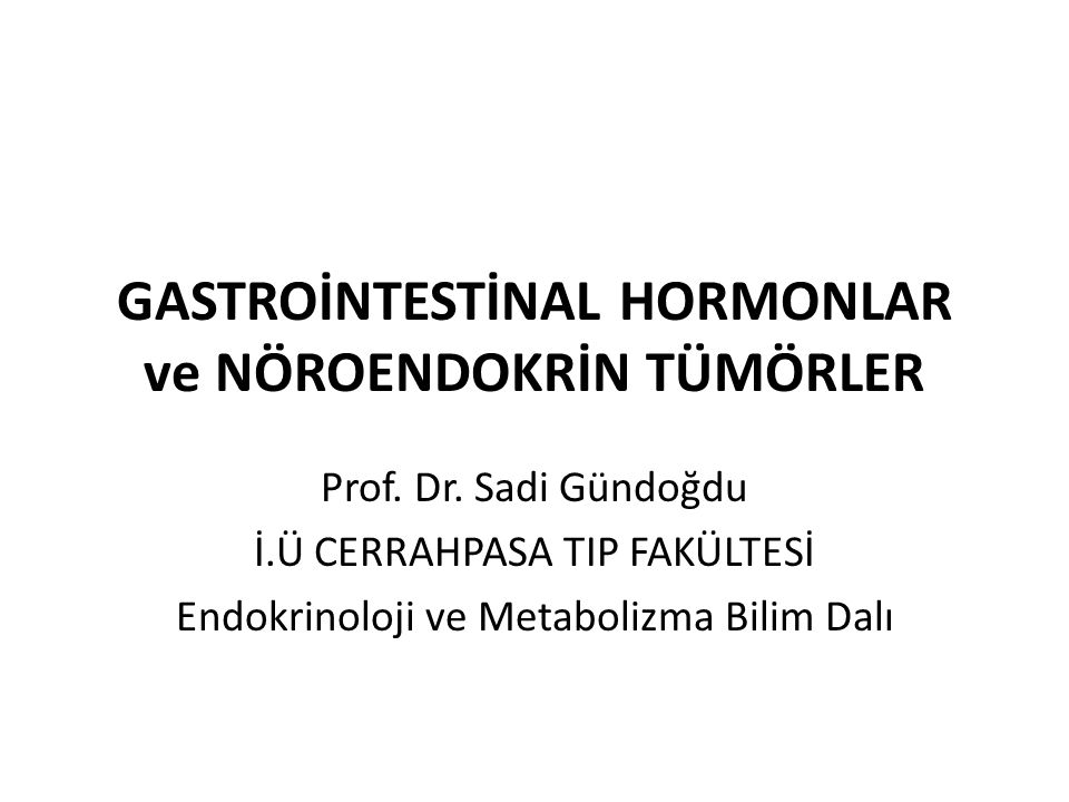 GASTROİNTESTİNAL HORMONLAR ve NÖROENDOKRİN TÜMÖRLER Prof. Dr. Sadi Gündoğdu İ.Ü CERRAHPASA TIP FAKÜLTESİ Endokrinoloji ve Metabolizma Bilim Dalı