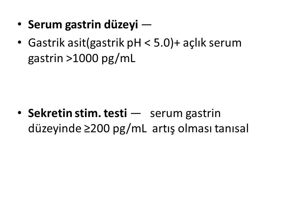 Serum gastrin düzeyi — Gastrik asit(gastrik pH 1000 pg/mL Sekretin stim. testi — serum gastrin düzeyinde ≥200 pg/mL artış olması tanısal