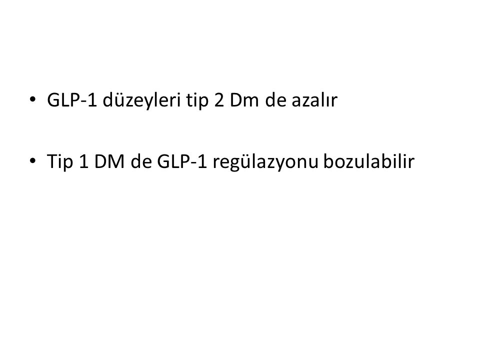 GLP-1 düzeyleri tip 2 Dm de azalır Tip 1 DM de GLP-1 regülazyonu bozulabilir