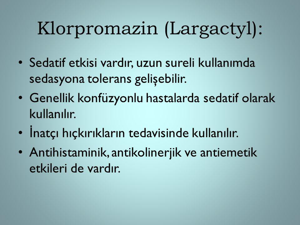 Klorpromazin (Largactyl): Sedatif etkisi vardır, uzun sureli kullanımda sedasyona tolerans gelişebilir. Genellik konfüzyonlu hastalarda sedatif olarak