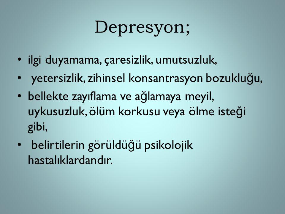 Depresyon; ilgi duyamama, çaresizlik, umutsuzluk, yetersizlik, zihinsel konsantrasyon bozuklu ğ u, bellekte zayıflama ve a ğ lamaya meyil, uykusuzluk,