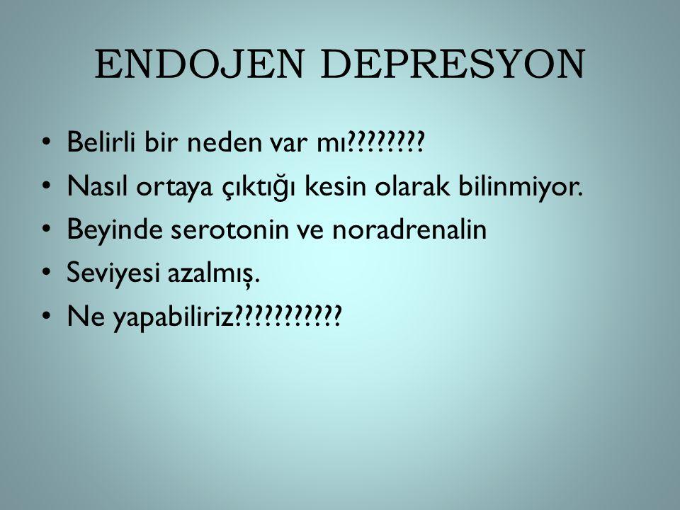 ENDOJEN DEPRESYON Belirli bir neden var mı???????? Nasıl ortaya çıktı ğ ı kesin olarak bilinmiyor. Beyinde serotonin ve noradrenalin Seviyesi azalmış.