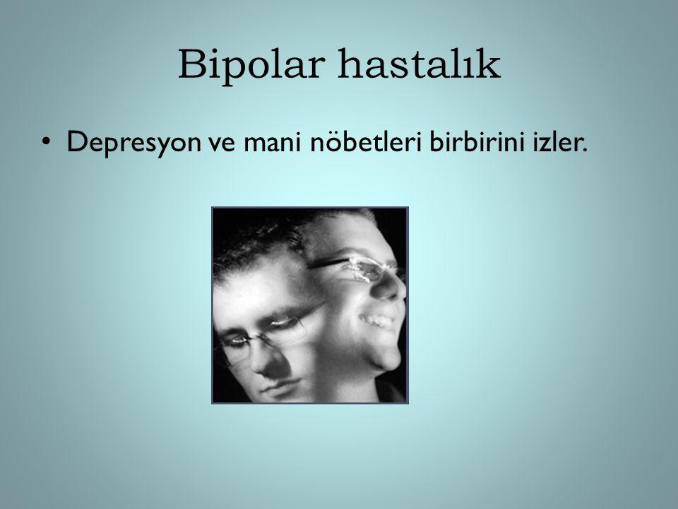 Bipolar hastalık Depresyon ve mani nöbetleri birbirini izler.