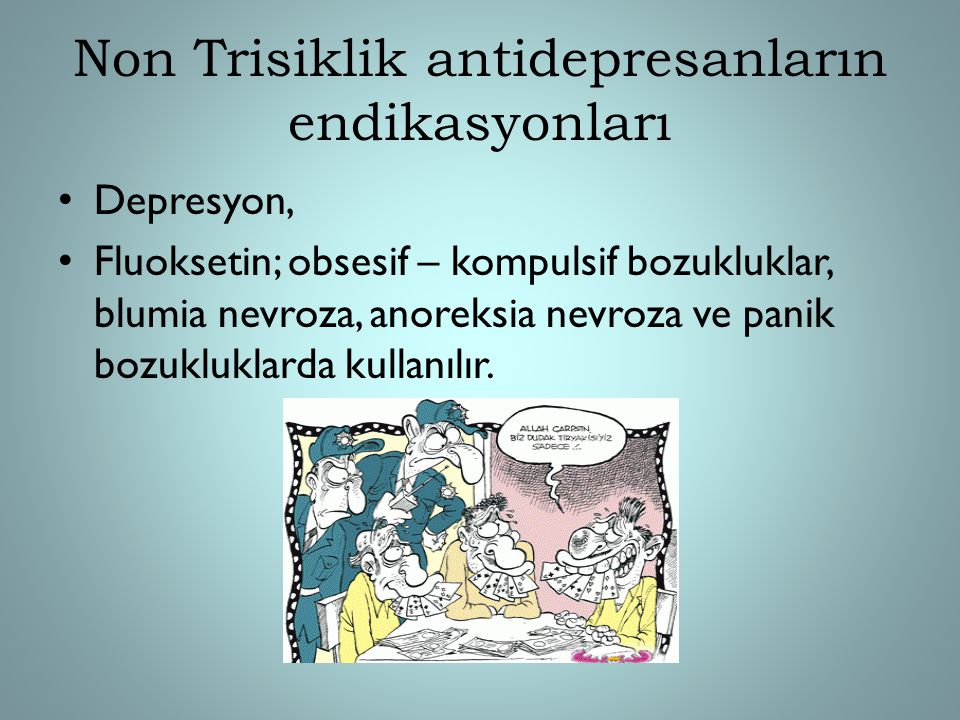 Non Trisiklik antidepresanların endikasyonları Depresyon, Fluoksetin; obsesif – kompulsif bozukluklar, blumia nevroza, anoreksia nevroza ve panik bozu