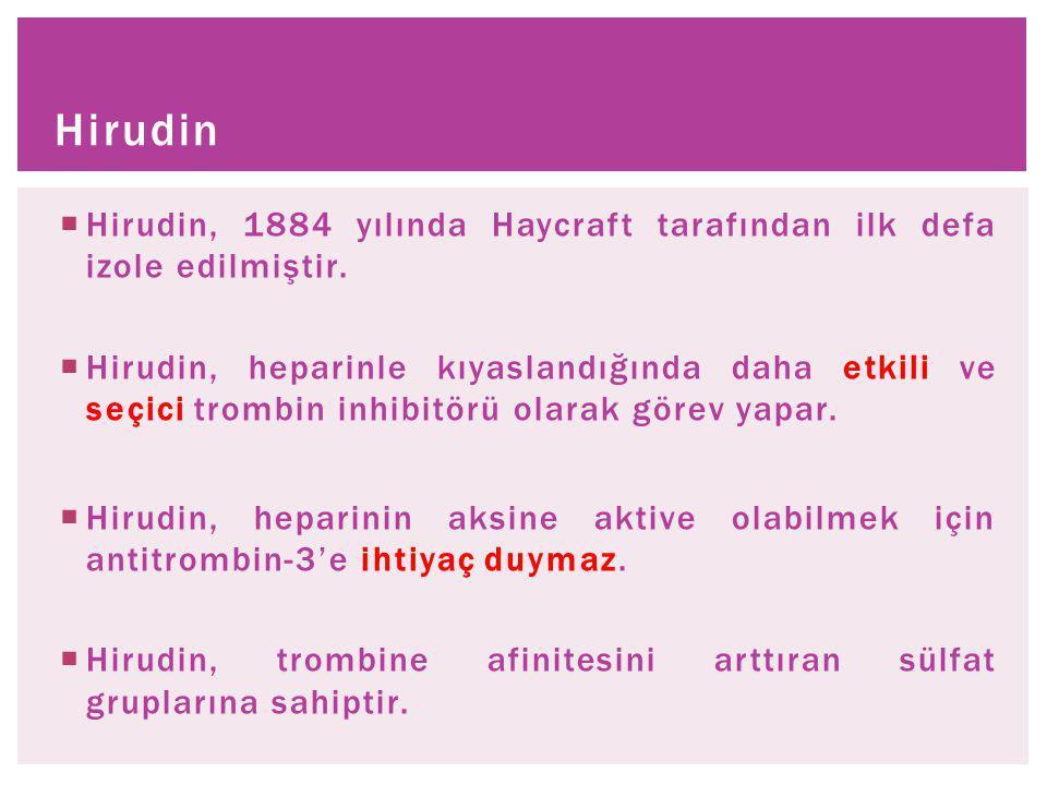  Hirudin, 1884 yılında Haycraft tarafından ilk defa izole edilmiştir.  Hirudin, heparinle kıyaslandığında daha etkili ve seçici trombin inhibitörü o