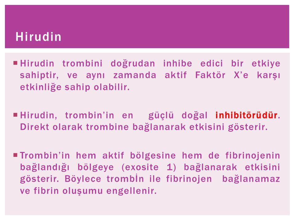  Hirudin trombini doğrudan inhibe edici bir etkiye sahiptir, ve aynı zamanda aktif Faktör X'e karşı etkinliğe sahip olabilir.  Hirudin, trombin'in e