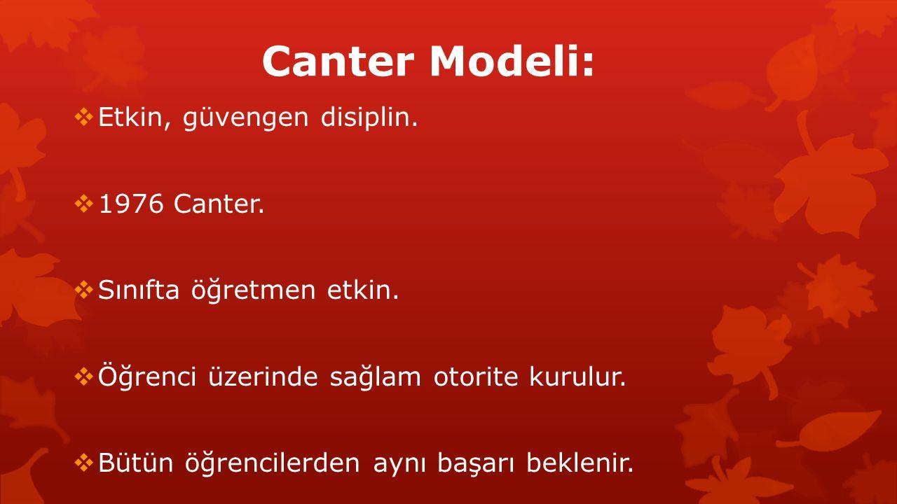 Canter Modeli:  Etkin, güvengen disiplin.  1976 Canter.  Sınıfta öğretmen etkin.  Öğrenci üzerinde sağlam otorite kurulur.  Bütün öğrencilerden a