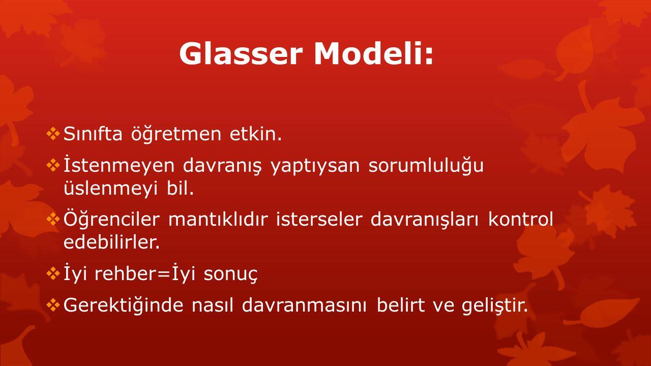 Glasser Modeli:  Sınıfta öğretmen etkin.  İstenmeyen davranış yaptıysan sorumluluğu üslenmeyi bil.  Öğrenciler mantıklıdır isterseler davranışları