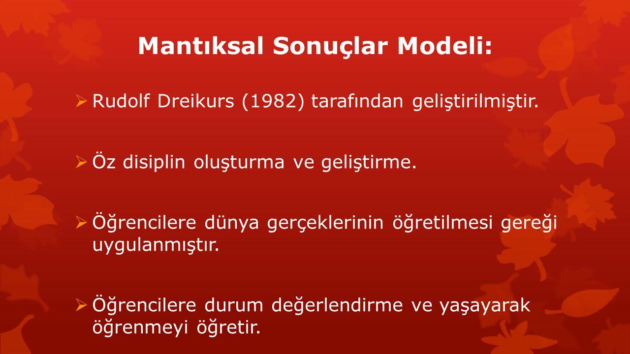 Mantıksal Sonuçlar Modeli:  Rudolf Dreikurs (1982) tarafından geliştirilmiştir.  Öz disiplin oluşturma ve geliştirme.  Öğrencilere dünya gerçekleri