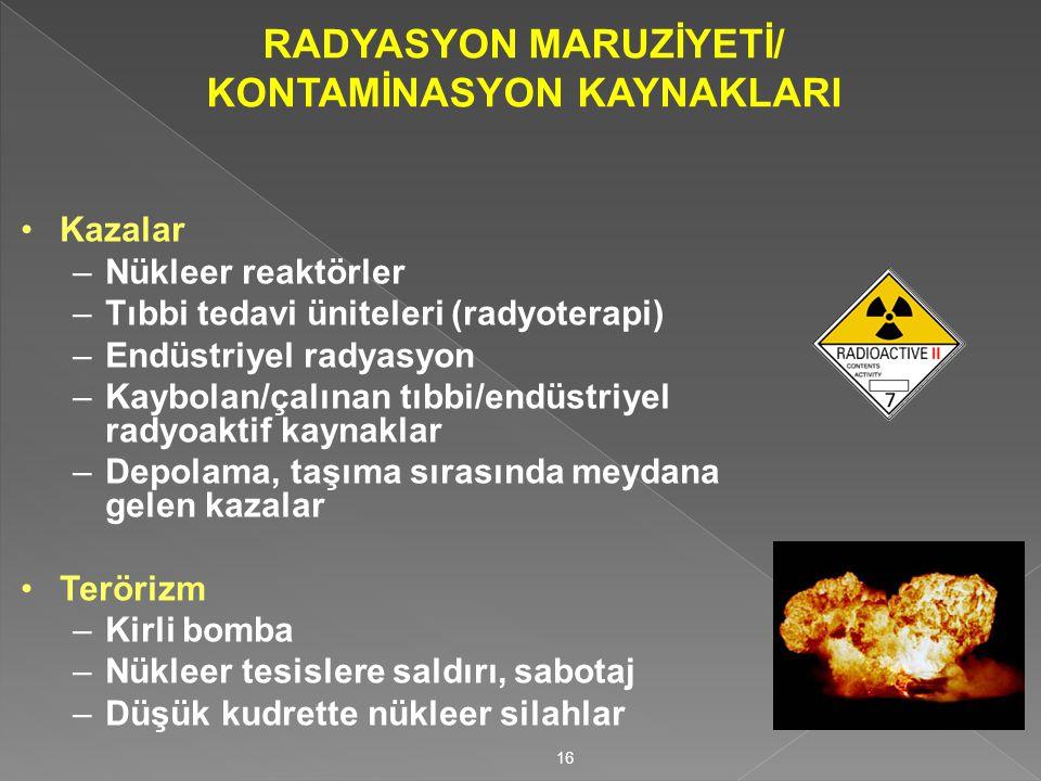 RADYASYON MARUZİYETİ/ KONTAMİNASYON KAYNAKLARI Kazalar –Nükleer reaktörler –Tıbbi tedavi üniteleri (radyoterapi) –Endüstriyel radyasyon –Kaybolan/çalınan tıbbi/endüstriyel radyoaktif kaynaklar –Depolama, taşıma sırasında meydana gelen kazalar Terörizm –Kirli bomba –Nükleer tesislere saldırı, sabotaj –Düşük kudrette nükleer silahlar 16