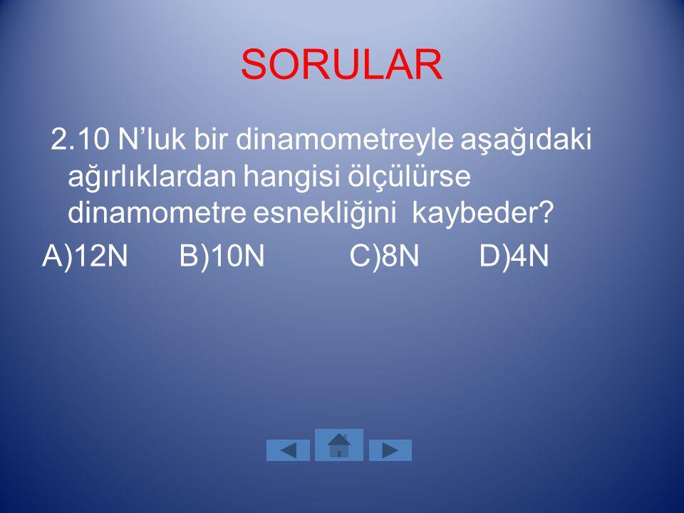 SORULAR 2.10 N'luk bir dinamometreyle aşağıdaki ağırlıklardan hangisi ölçülürse dinamometre esnekliğini kaybeder? A)12N B)10N C)8N D)4N