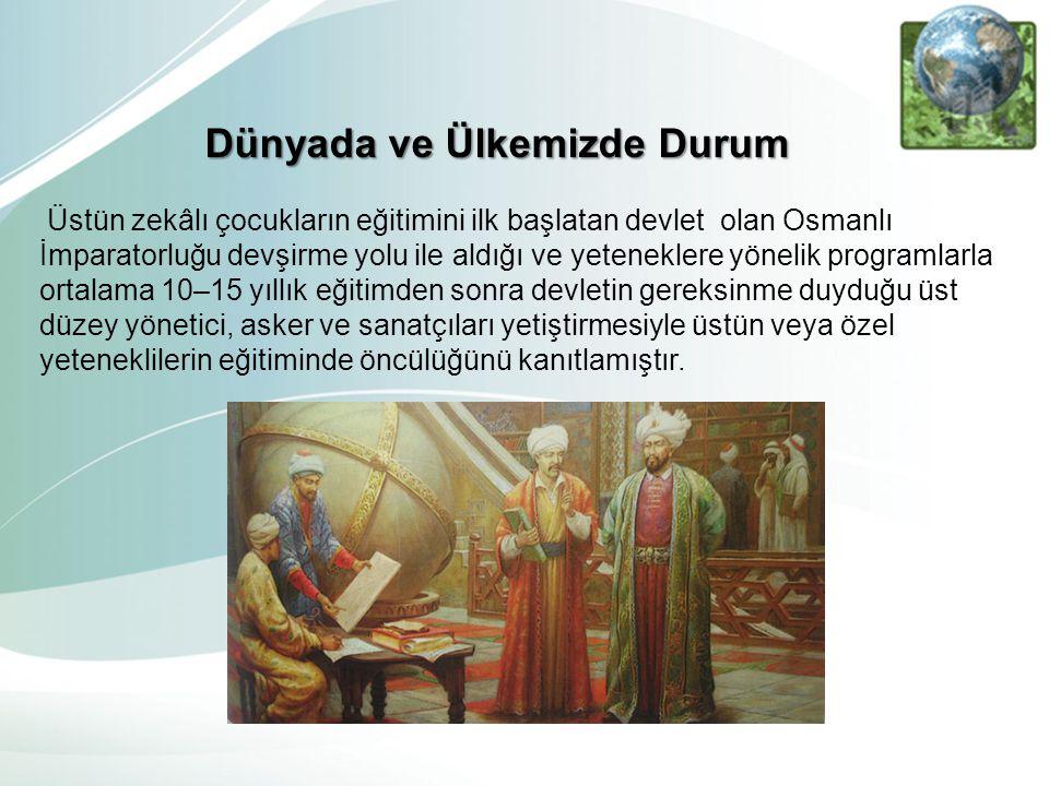 Dünyada ve Ülkemizde Durum Üstün zekâlı çocukların eğitimini ilk başlatan devlet olan Osmanlı İmparatorluğu devşirme yolu ile aldığı ve yeteneklere yö