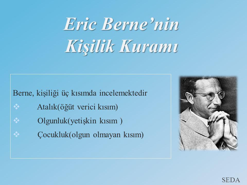 Eric Berne'nin Kişilik Kuramı Berne, kişiliği üç kısımda incelemektedir  Atalık(öğüt verici kısım)  Olgunluk(yetişkin kısım )  Çocukluk(olgun olmayan kısım) SEDA