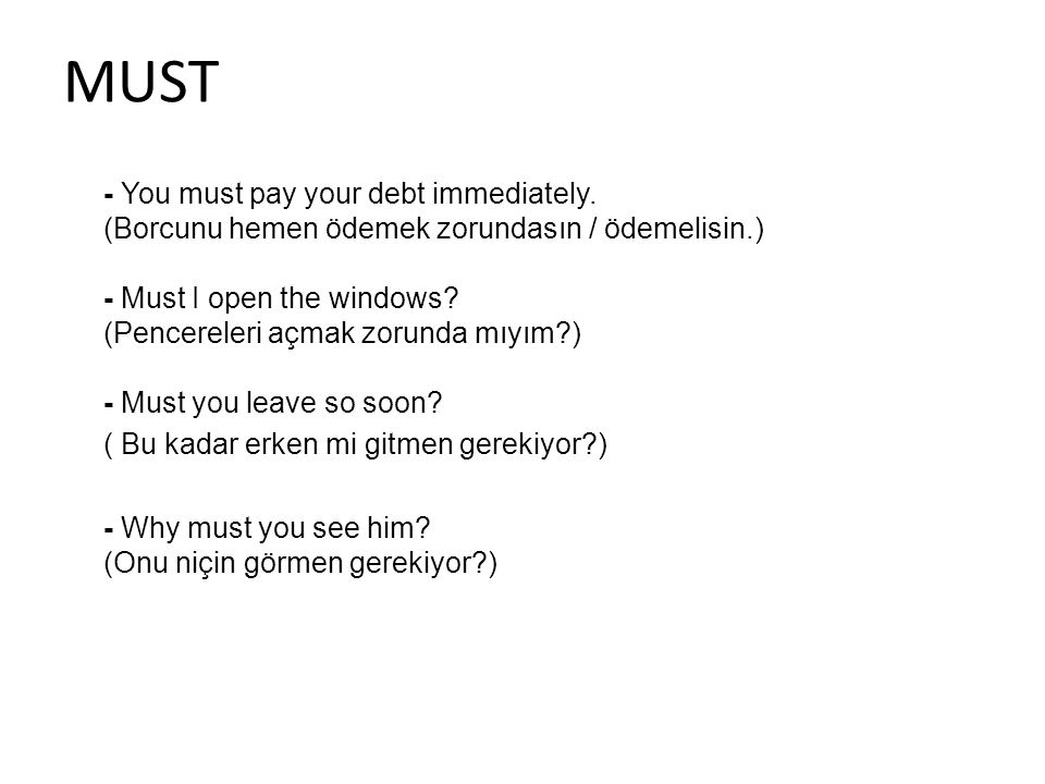 MUST - You must pay your debt immediately. (Borcunu hemen ödemek zorundasın / ödemelisin.) - Must I open the windows? (Pencereleri açmak zorunda mıyım