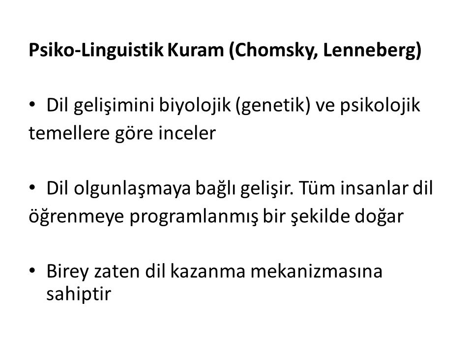 Psiko-Linguistik Kuram (Chomsky, Lenneberg) Dil gelişimini biyolojik (genetik) ve psikolojik temellere göre inceler Dil olgunlaşmaya bağlı gelişir. Tü