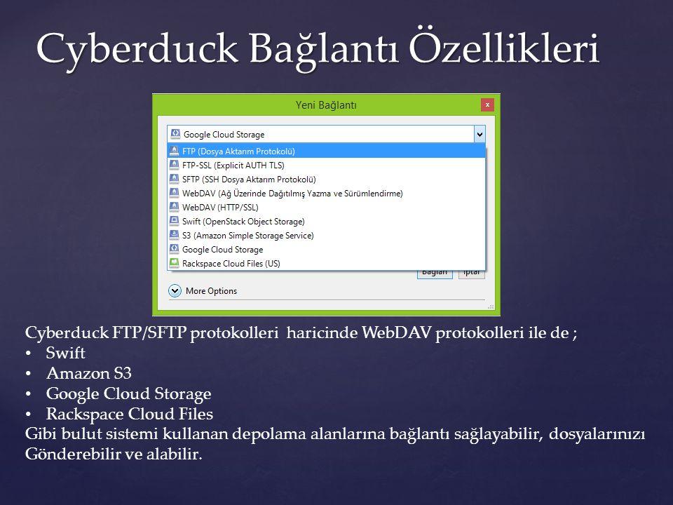 Cyberduck Bağlantı Özellikleri Cyberduck FTP/SFTP protokolleri haricinde WebDAV protokolleri ile de ; Swift Amazon S3 Google Cloud Storage Rackspace C