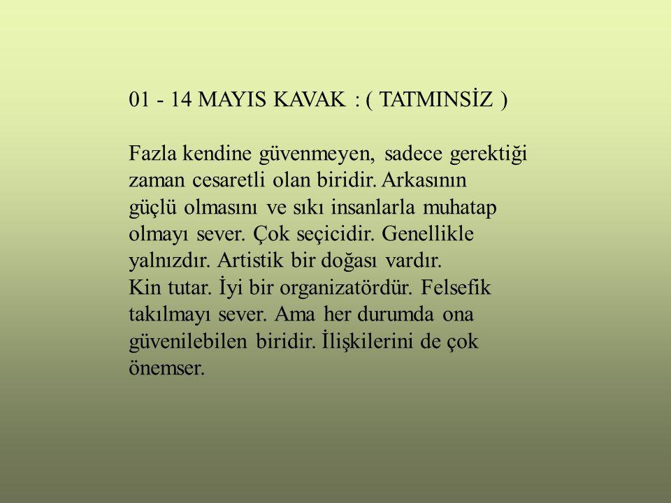 01 - 14 MAYIS KAVAK : ( TATMINSİZ ) Fazla kendine güvenmeyen, sadece gerektiği zaman cesaretli olan biridir. Arkasının güçlü olmasını ve sıkı insanlar