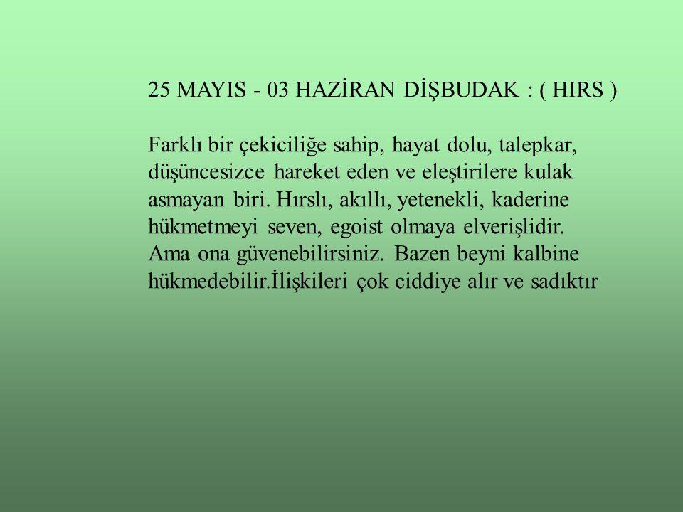 25 MAYIS - 03 HAZİRAN DİŞBUDAK : ( HIRS ) Farklı bir çekiciliğe sahip, hayat dolu, talepkar, düşüncesizce hareket eden ve eleştirilere kulak asmayan b