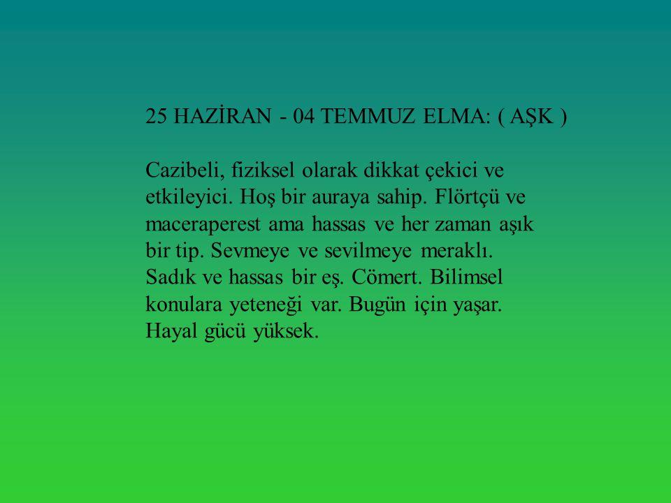 25 HAZİRAN - 04 TEMMUZ ELMA: ( AŞK ) Cazibeli, fiziksel olarak dikkat çekici ve etkileyici. Hoş bir auraya sahip. Flörtçü ve maceraperest ama hassas v