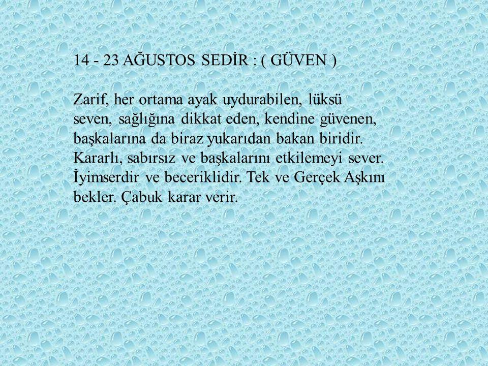 14 - 23 AĞUSTOS SEDİR : ( GÜVEN ) Zarif, her ortama ayak uydurabilen, lüksü seven, sağlığına dikkat eden, kendine güvenen, başkalarına da biraz yukarı