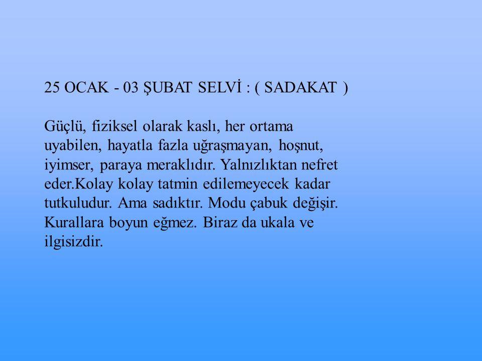 04 - 08 ŞUBAT KAVAK : ( TATMİNSİZ ) Fazla kendine güvenmeyen, sadece gerektiği zaman cesaretli olan biridir.