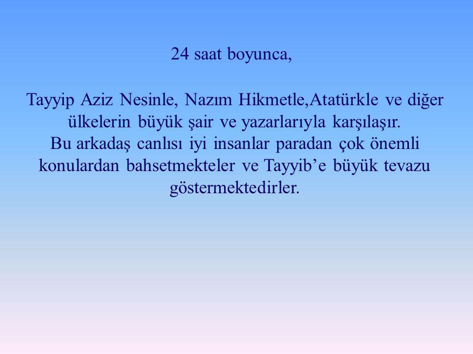 24 saat boyunca, Tayyip Aziz Nesinle, Nazım Hikmetle,Atatürkle ve diğer ülkelerin büyük şair ve yazarlarıyla karşılaşır.